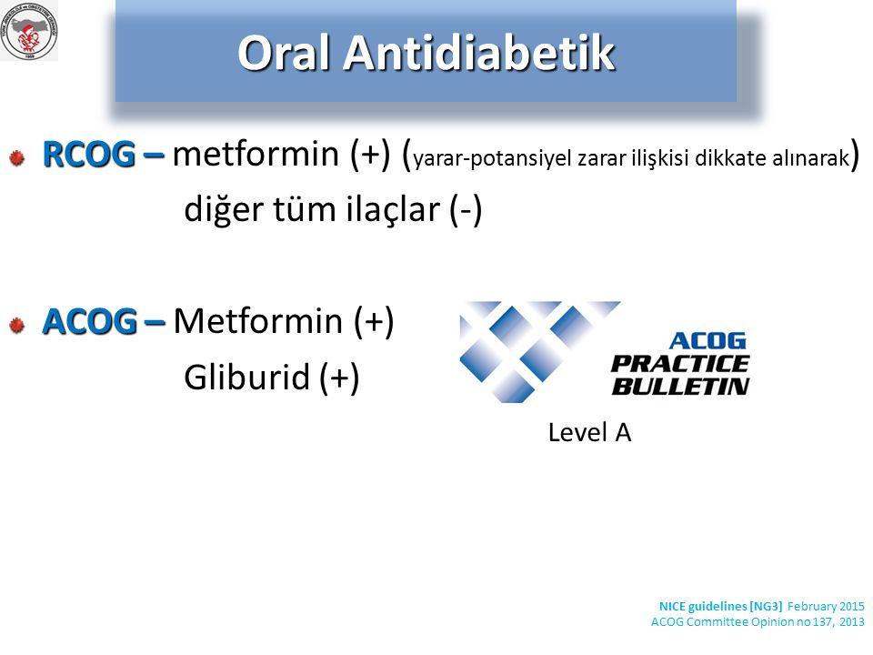 RCOG – RCOG – metformin (+) ( yarar-potansiyel zarar ilişkisi dikkate alınarak ) diğer tüm ilaçlar (-) ACOG – ACOG – Metformin (+) Gliburid (+) Oral Antidiabetik NICE guidelines [NG3] February 2015 ACOG Committee Opinion no 137, 2013 Level A