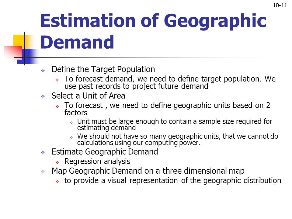 10-11 Estimation of Geographic Demand  Define the Target Population  To forecast demand, we need to define target population. We use past records to