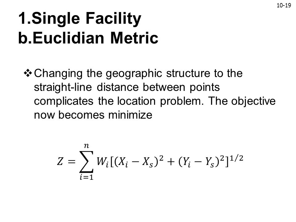 10-19 1.Single Facility b.Euclidian Metric  Changing the geographic structure to the straight-line distance between points complicates the location p