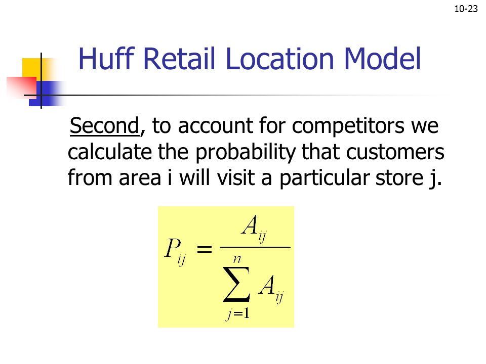 10-23 Huff Retail Location Model Second, to account for competitors we calculate the probability that customers from area i will visit a particular st