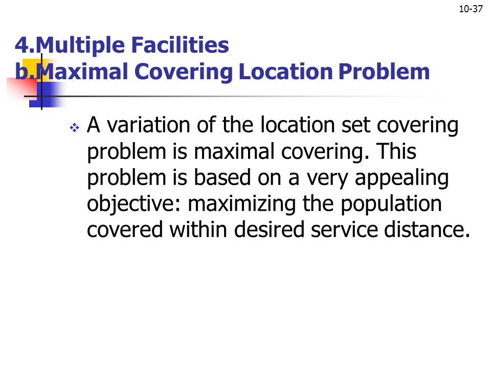10-37 4.Multiple Facilities b.Maximal Covering Location Problem  A variation of the location set covering problem is maximal covering. This problem i
