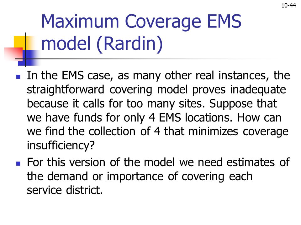 10-44 Maximum Coverage EMS model (Rardin) In the EMS case, as many other real instances, the straightforward covering model proves inadequate because