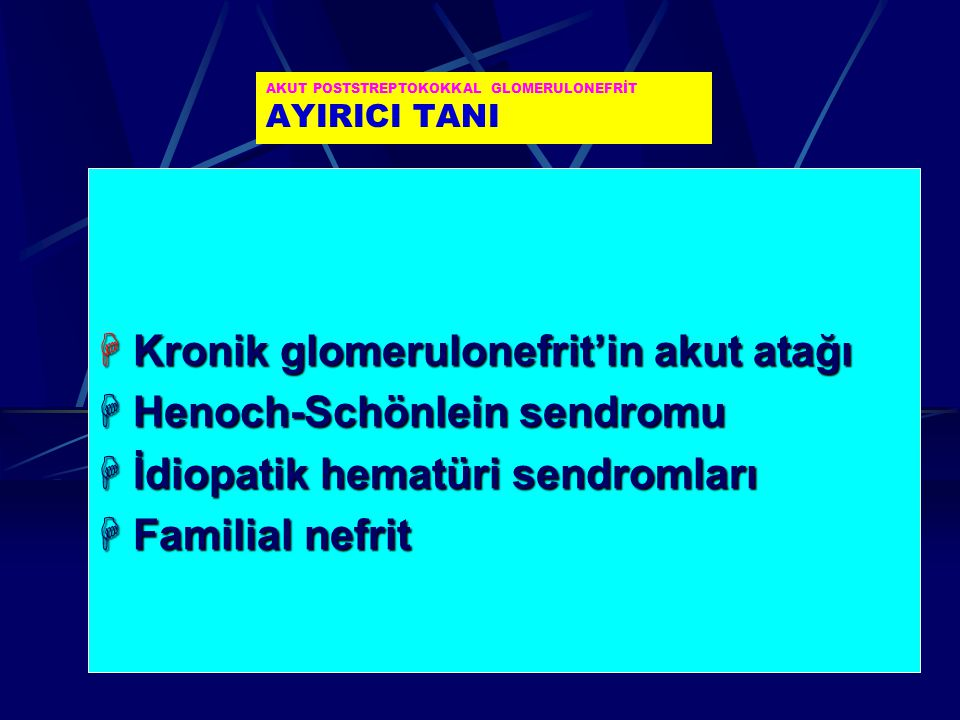 AKUT POSTSTREPTOKOKKAL GLOMERULONEFRİT AYIRICI TANI  Kronik glomerulonefrit'in akut atağı  Henoch-Schönlein sendromu  İdiopatik hematüri sendromlar