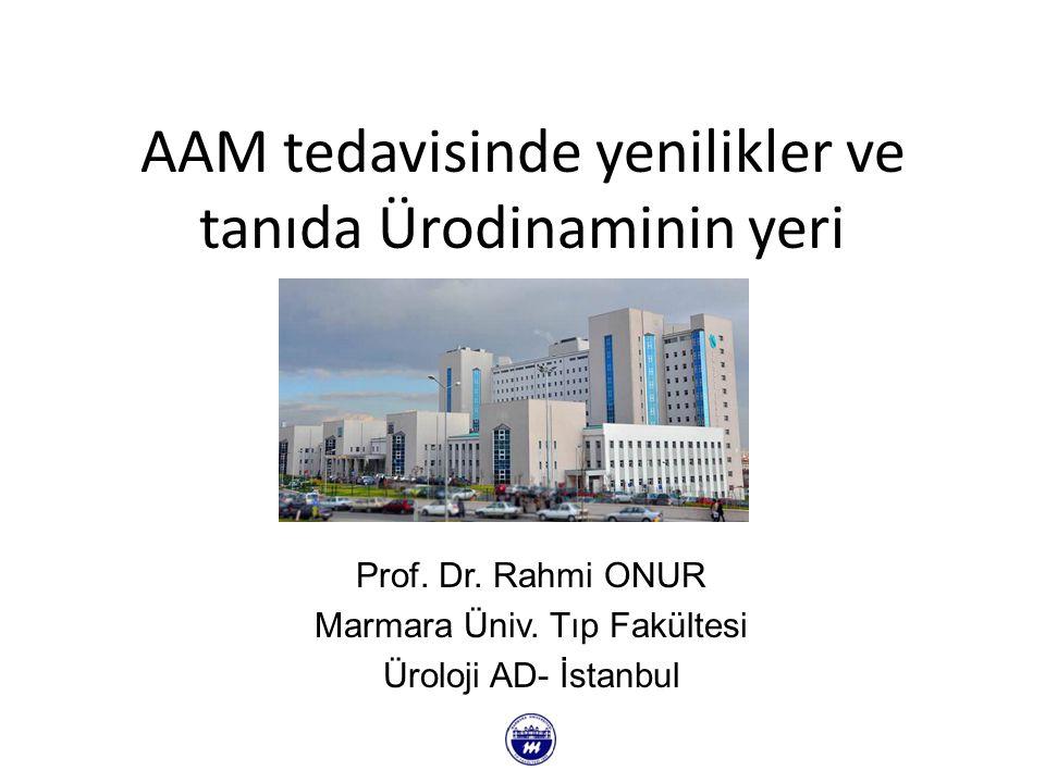 AAM tedavisinde yenilikler ve tanıda Ürodinaminin yeri Prof. Dr. Rahmi ONUR Marmara Üniv. Tıp Fakültesi Üroloji AD- İstanbul