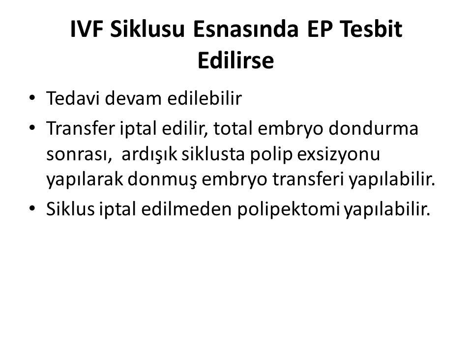 IVF Siklusu Esnasında EP Tesbit Edilirse Tedavi devam edilebilir Transfer iptal edilir, total embryo dondurma sonrası, ardışık siklusta polip exsizyon
