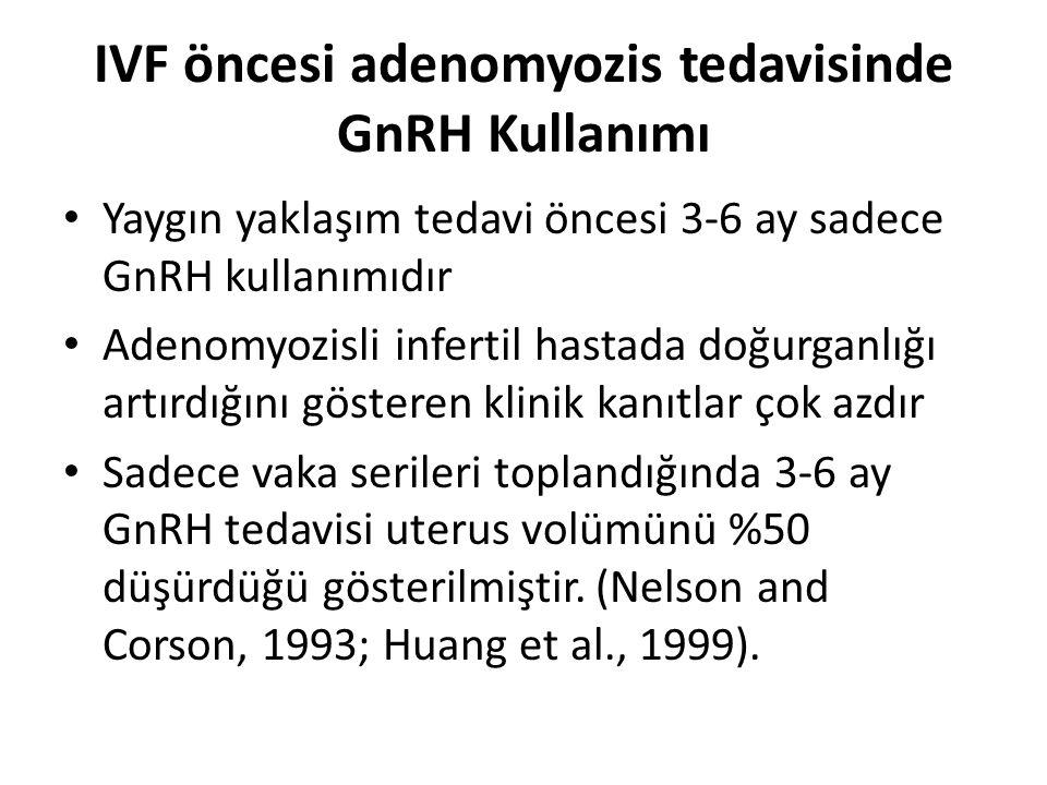 IVF öncesi adenomyozis tedavisinde GnRH Kullanımı Yaygın yaklaşım tedavi öncesi 3-6 ay sadece GnRH kullanımıdır Adenomyozisli infertil hastada doğurga
