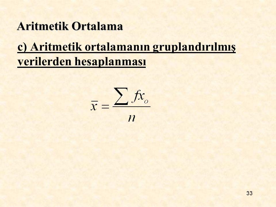 Aritmetik Ortalama c) Aritmetik ortalamanın gruplandırılmış verilerden hesaplanması 33
