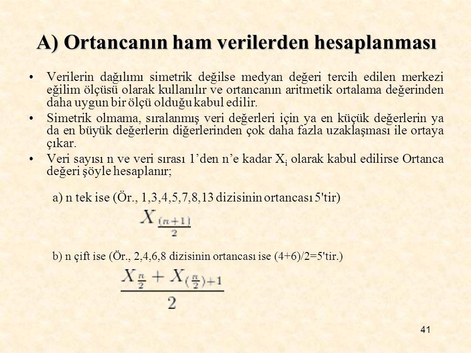 41 Verilerin dağılımı simetrik değilse medyan değeri tercih edilen merkezi eğilim ölçüsü olarak kullanılır ve ortancanın aritmetik ortalama değerinden