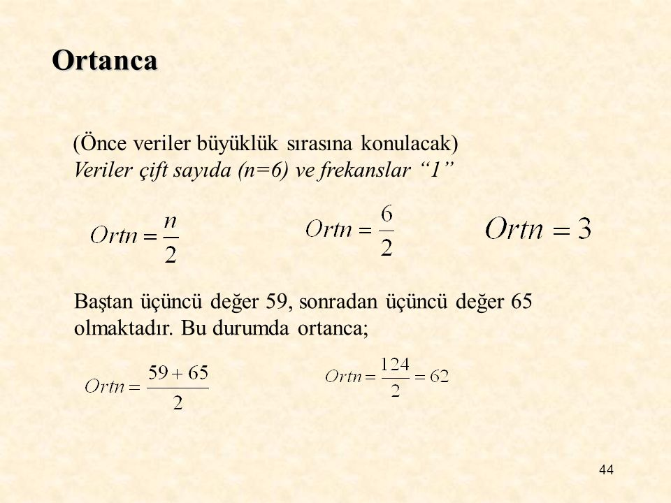 """44 Ortanca (Önce veriler büyüklük sırasına konulacak) Veriler çift sayıda (n=6) ve frekanslar """"1"""" Baştan üçüncü değer 59, sonradan üçüncü değer 65 olm"""