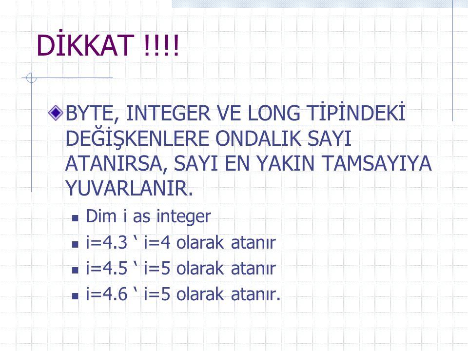 DİKKAT !!!! BYTE, INTEGER VE LONG TİPİNDEKİ DEĞİŞKENLERE ONDALIK SAYI ATANIRSA, SAYI EN YAKIN TAMSAYIYA YUVARLANIR. Dim i as integer i=4.3 ' i=4 olara