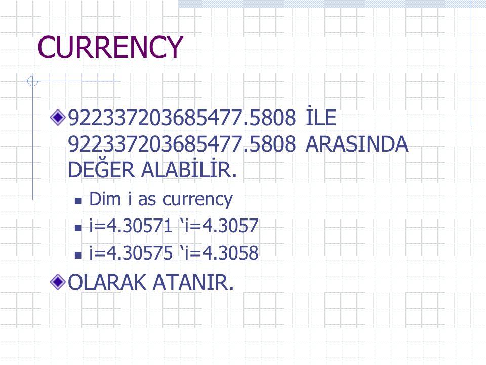 CURRENCY 922337203685477.5808 İLE 922337203685477.5808 ARASINDA DEĞER ALABİLİR. Dim i as currency i=4.30571 'i=4.3057 i=4.30575 'i=4.3058 OLARAK ATANI