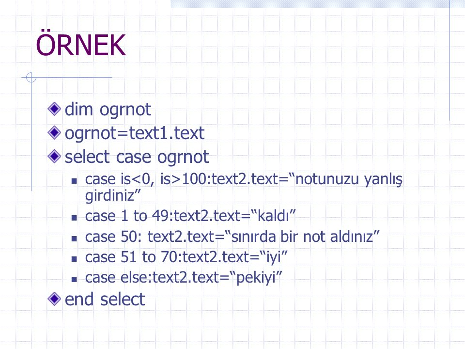 ÖRNEK dim ogrnot ogrnot=text1.text select case ogrnot case is 100:text2.text= notunuzu yanlış girdiniz case 1 to 49:text2.text= kaldı case 50: text2.text= sınırda bir not aldınız case 51 to 70:text2.text= iyi case else:text2.text= pekiyi end select