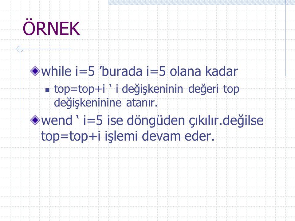 ÖRNEK while i=5 'burada i=5 olana kadar top=top+i ' i değişkeninin değeri top değişkeninine atanır. wend ' i=5 ise döngüden çıkılır.değilse top=top+i