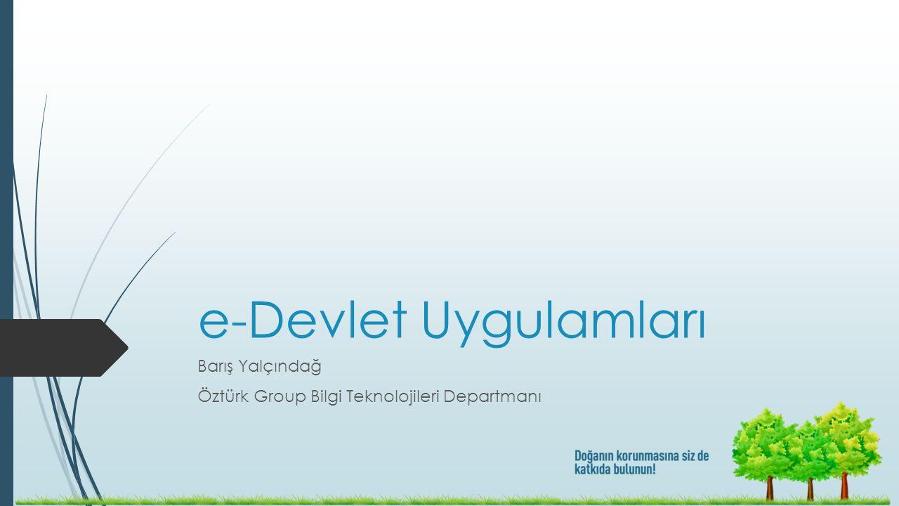 e-Devlet Uygulamları Barış Yalçındağ Öztürk Group Bilgi Teknolojileri Departmanı