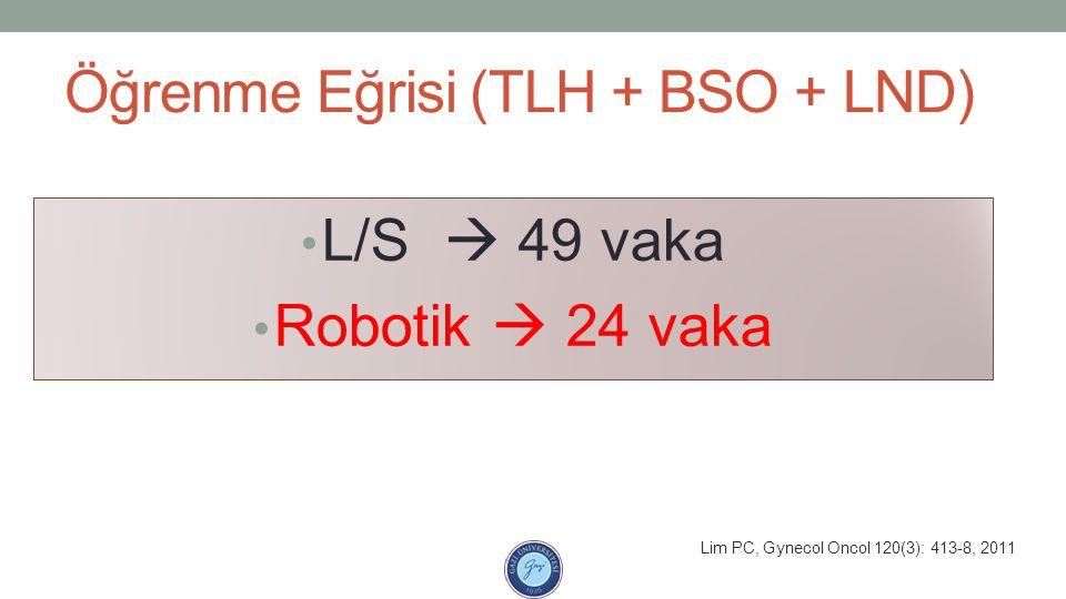 Öğrenme Eğrisi (TLH + BSO + LND) L/S  49 vaka Robotik  24 vaka Lim PC, Gynecol Oncol 120(3): 413-8, 2011