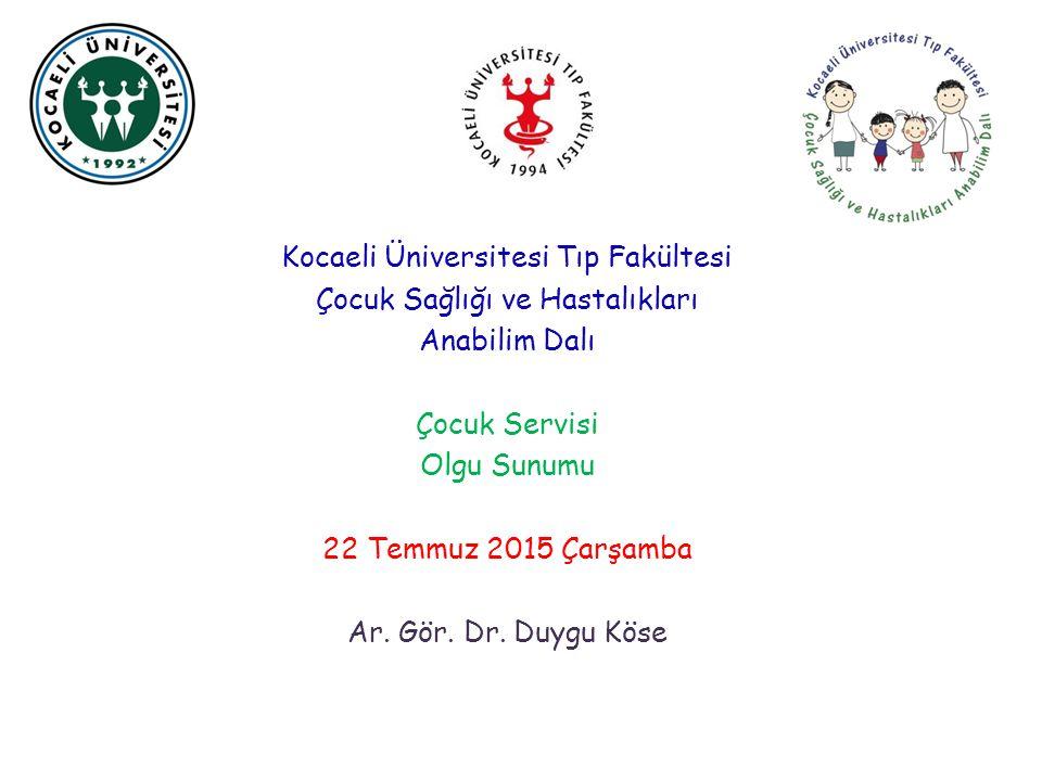 Kocaeli Üniversitesi Tıp Fakültesi Çocuk Sağlığı ve Hastalıkları Anabilim Dalı Çocuk Servisi Olgu Sunumu 22 Temmuz 2015 Çarşamba Ar.
