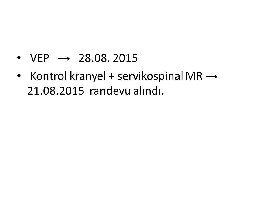 VEP → 28.08. 2015 Kontrol kranyel + servikospinal MR → 21.08.2015 randevu alındı.