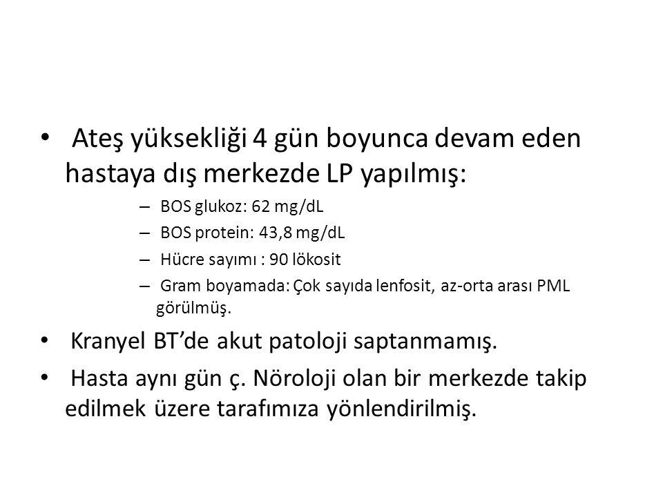 Ateş yüksekliği 4 gün boyunca devam eden hastaya dış merkezde LP yapılmış: – BOS glukoz: 62 mg/dL – BOS protein: 43,8 mg/dL – Hücre sayımı : 90 lökosit – Gram boyamada: Çok sayıda lenfosit, az-orta arası PML görülmüş.