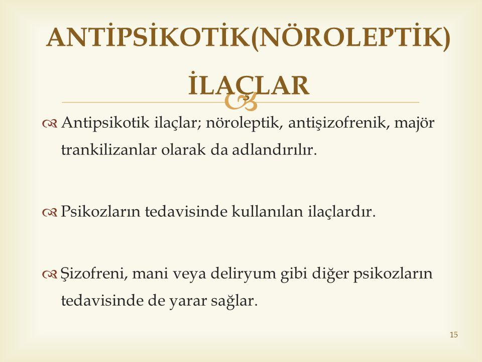   Antipsikotik ilaçlar; nöroleptik, antişizofrenik, majör trankilizanlar olarak da adlandırılır.  Psikozların tedavisinde kullanılan ilaçlardır. 