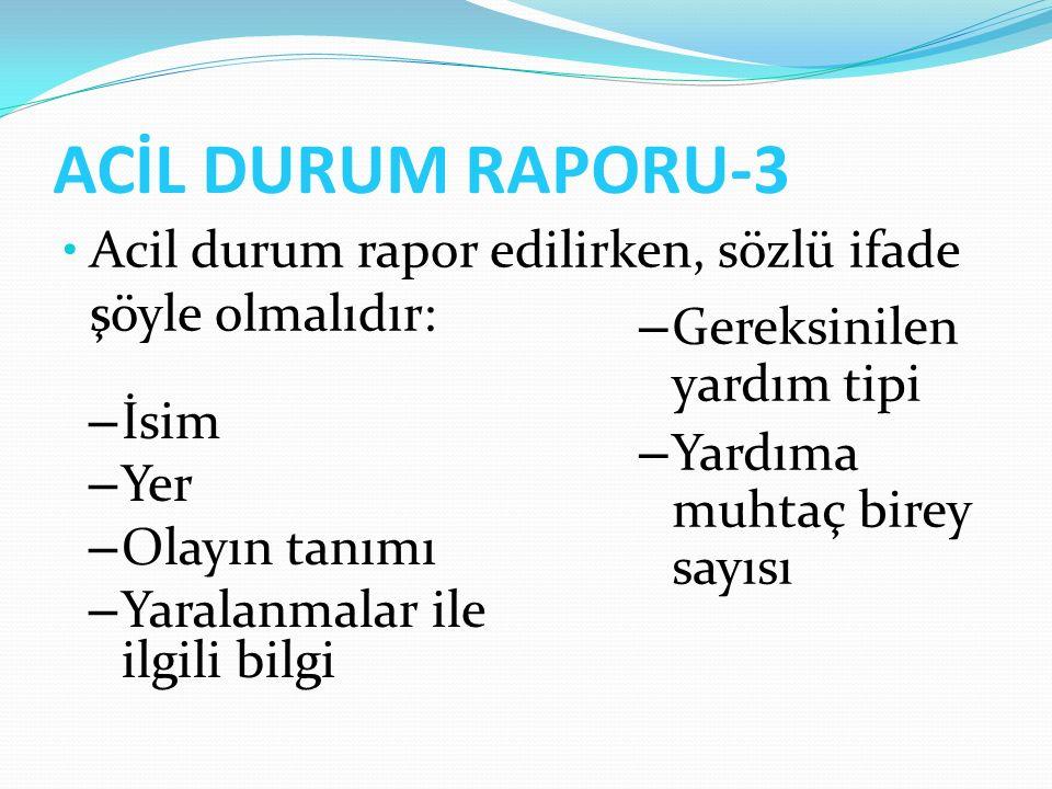 ACİL DURUM RAPORU-3 Acil durum rapor edilirken, sözlü ifade şöyle olmalıdır: – İsim – Yer – Olayın tanımı – Yaralanmalar ile ilgili bilgi – Gereksinil