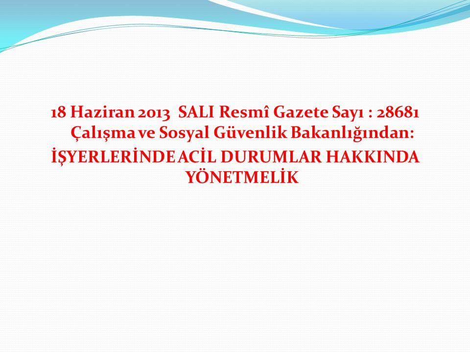 18 Haziran 2013 SALI Resmî Gazete Sayı : 28681 Çalışma ve Sosyal Güvenlik Bakanlığından: İŞYERLERİNDE ACİL DURUMLAR HAKKINDA YÖNETMELİK