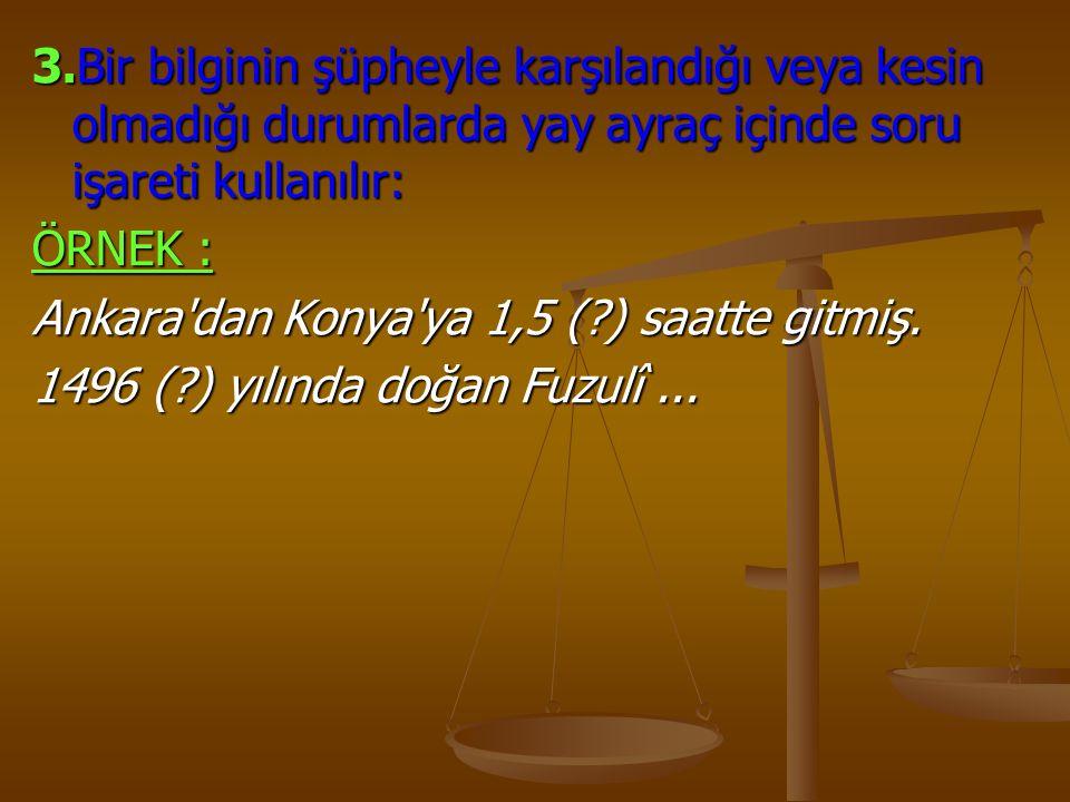 3.Bir bilginin şüpheyle karşılandığı veya kesin olmadığı durumlarda yay ayraç içinde soru işareti kullanılır: ÖRNEK : Ankara'dan Konya'ya 1,5 (?) saat
