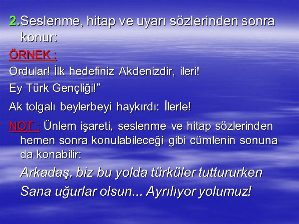 """2.Seslenme, hitap ve uyarı sözlerinden sonra konur: ÖRNEK : Ordular! İlk hedefiniz Akdenizdir, ileri! Ey Türk Gençliği!"""" Ak tolgalı beylerbeyi haykırd"""