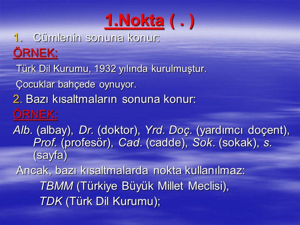1.Nokta (. ) 1.Cümlenin sonuna konur: ÖRNEK: Türk Dil Kurumu, 1932 yılında kurulmuştur. Türk Dil Kurumu, 1932 yılında kurulmuştur. Çocuklar bahçede oy