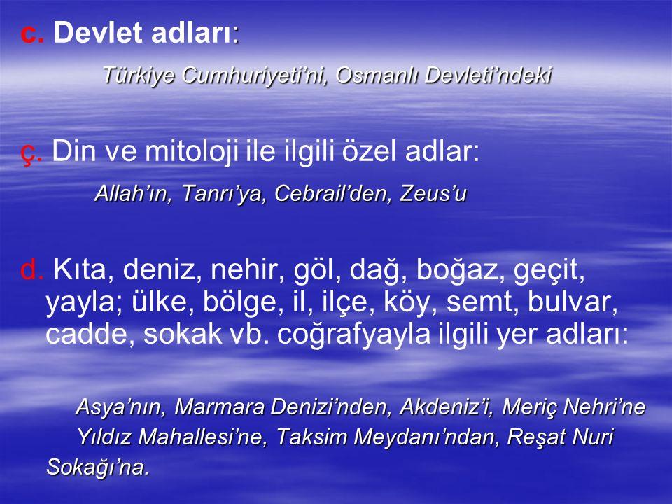 : c. Devlet adları: Türkiye Cumhuriyeti'ni, Osmanlı Devleti'ndeki Türkiye Cumhuriyeti'ni, Osmanlı Devleti'ndeki ç. Din ve mitoloji ile ilgili özel adl