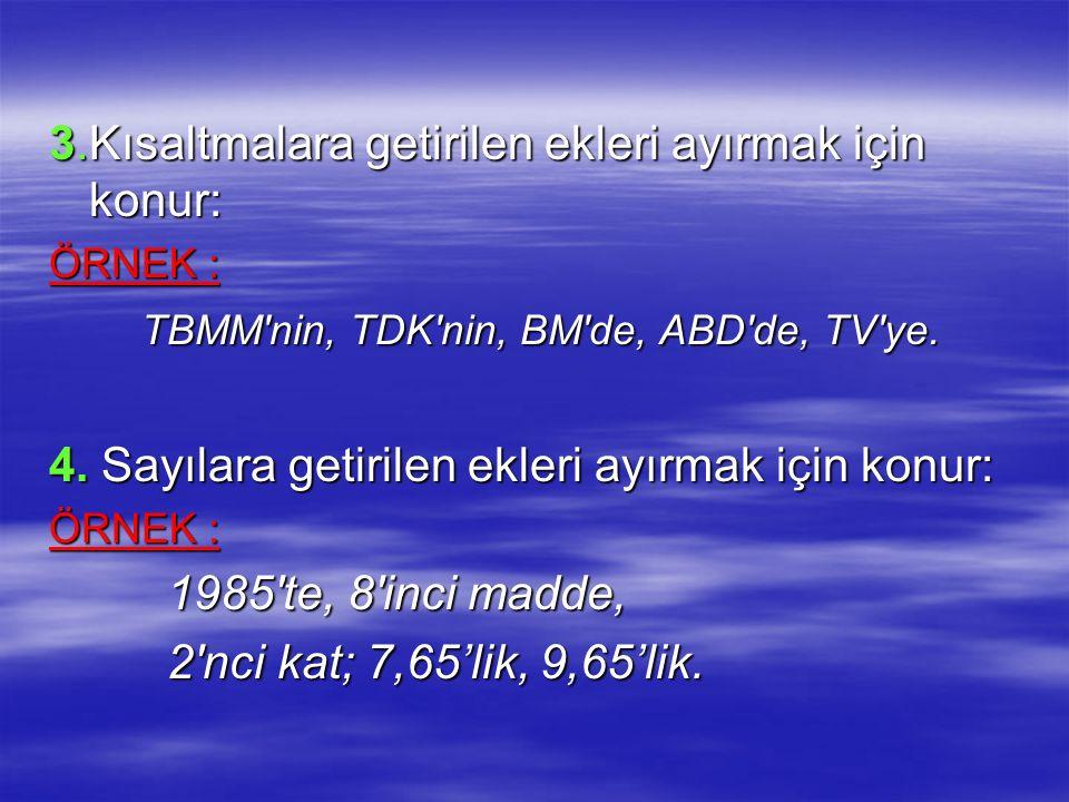3.Kısaltmalara getirilen ekleri ayırmak için konur: ÖRNEK : TBMM'nin, TDK'nin, BM'de, ABD'de, TV'ye. TBMM'nin, TDK'nin, BM'de, ABD'de, TV'ye. 4. Sayıl