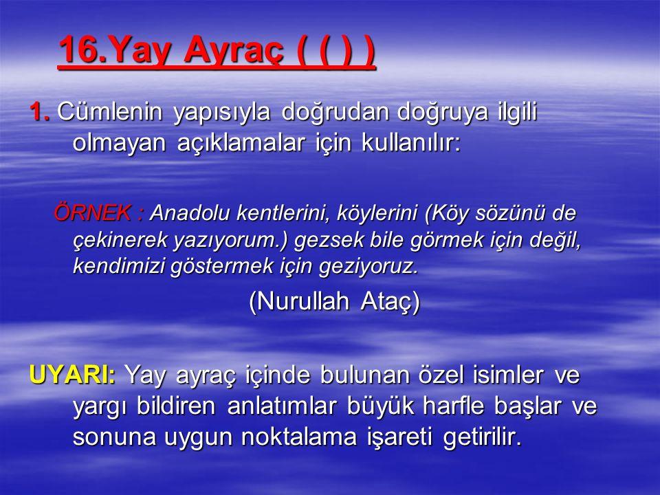 16.Yay Ayraç ( ( ) ) 1. Cümlenin yapısıyla doğrudan doğruya ilgili olmayan açıklamalar için kullanılır: ÖRNEK : Anadolu kentlerini, köylerini (Köy söz