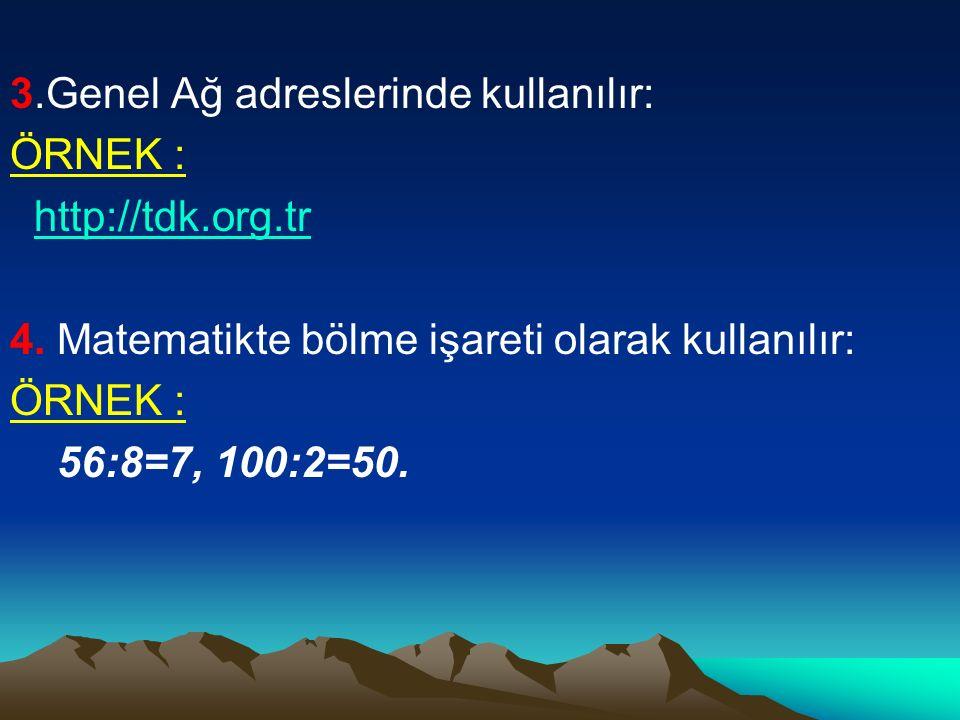 3.Genel Ağ adreslerinde kullanılır: ÖRNEK : http://tdk.org.tr 4. Matematikte bölme işareti olarak kullanılır: ÖRNEK : 56:8=7, 100:2=50.