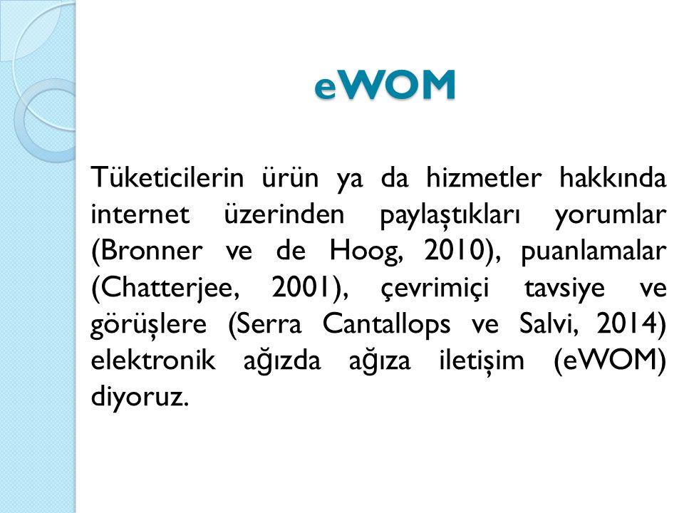 eWOM Tüketicilerin ürün ya da hizmetler hakkında internet üzerinden paylaştıkları yorumlar (Bronner ve de Hoog, 2010), puanlamalar (Chatterjee, 2001), çevrimiçi tavsiye ve görüşlere (Serra Cantallops ve Salvi, 2014) elektronik a ğ ızda a ğ ıza iletişim (eWOM) diyoruz.