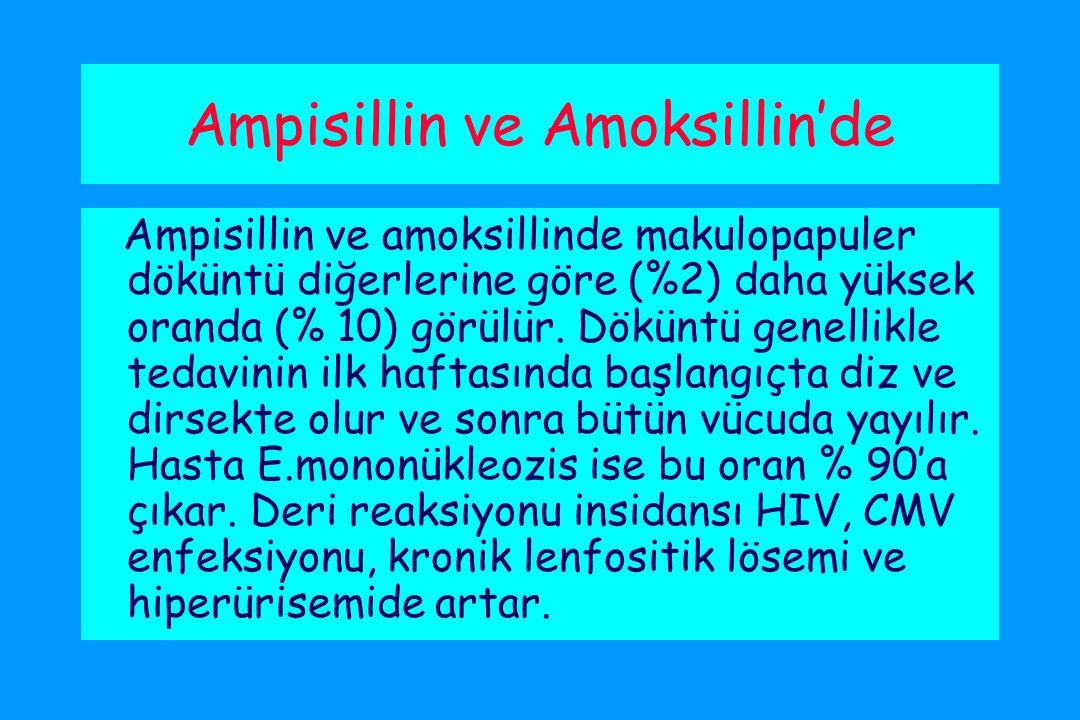 Ampisillin ve Amoksillin'de Ampisillin ve amoksillinde makulopapuler döküntü diğerlerine göre (%2) daha yüksek oranda (% 10) görülür.