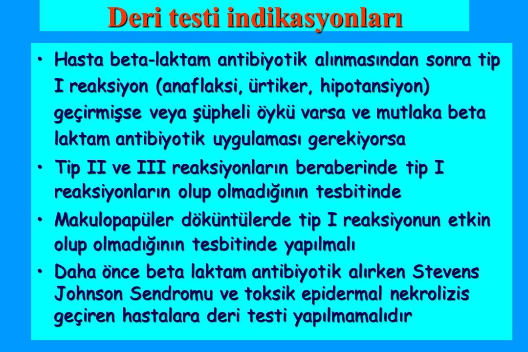 Deri testi indikasyonları Hasta beta-laktam antibiyotik alınmasından sonra tip I reaksiyon (anaflaksi, ürtiker, hipotansiyon) geçirmişse veya şüpheli öykü varsa ve mutlaka beta laktam antibiyotik uygulaması gerekiyorsaHasta beta-laktam antibiyotik alınmasından sonra tip I reaksiyon (anaflaksi, ürtiker, hipotansiyon) geçirmişse veya şüpheli öykü varsa ve mutlaka beta laktam antibiyotik uygulaması gerekiyorsa Tip II ve III reaksiyonların beraberinde tip I reaksiyonların olup olmadığının tesbitindeTip II ve III reaksiyonların beraberinde tip I reaksiyonların olup olmadığının tesbitinde Makulopapüler döküntülerde tip I reaksiyonun etkin olup olmadığının tesbitinde yapılmalıMakulopapüler döküntülerde tip I reaksiyonun etkin olup olmadığının tesbitinde yapılmalı Daha önce beta laktam antibiyotik alırken Stevens Johnson Sendromu ve toksik epidermal nekrolizis geçiren hastalara deri testi yapılmamalıdırDaha önce beta laktam antibiyotik alırken Stevens Johnson Sendromu ve toksik epidermal nekrolizis geçiren hastalara deri testi yapılmamalıdır