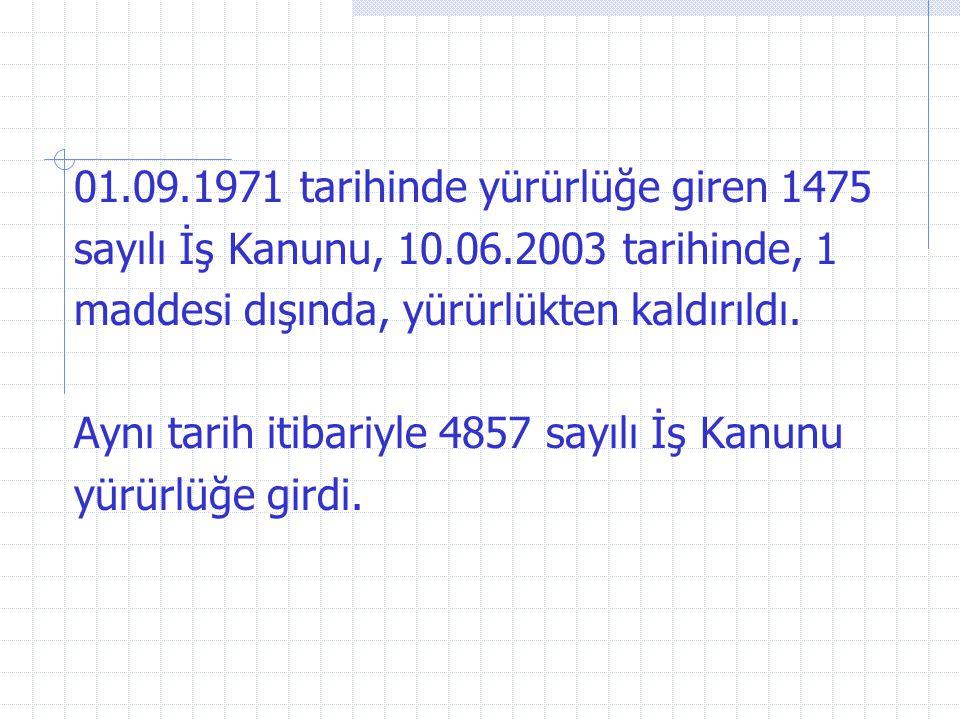 01.09.1971 tarihinde yürürlüğe giren 1475 sayılı İş Kanunu, 10.06.2003 tarihinde, 1 maddesi dışında, yürürlükten kaldırıldı. Aynı tarih itibariyle 485
