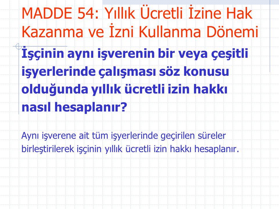 MADDE 54: Yıllık Ücretli İzine Hak Kazanma ve İzni Kullanma Dönemi İşçinin aynı işverenin bir veya çeşitli işyerlerinde çalışması söz konusu olduğunda