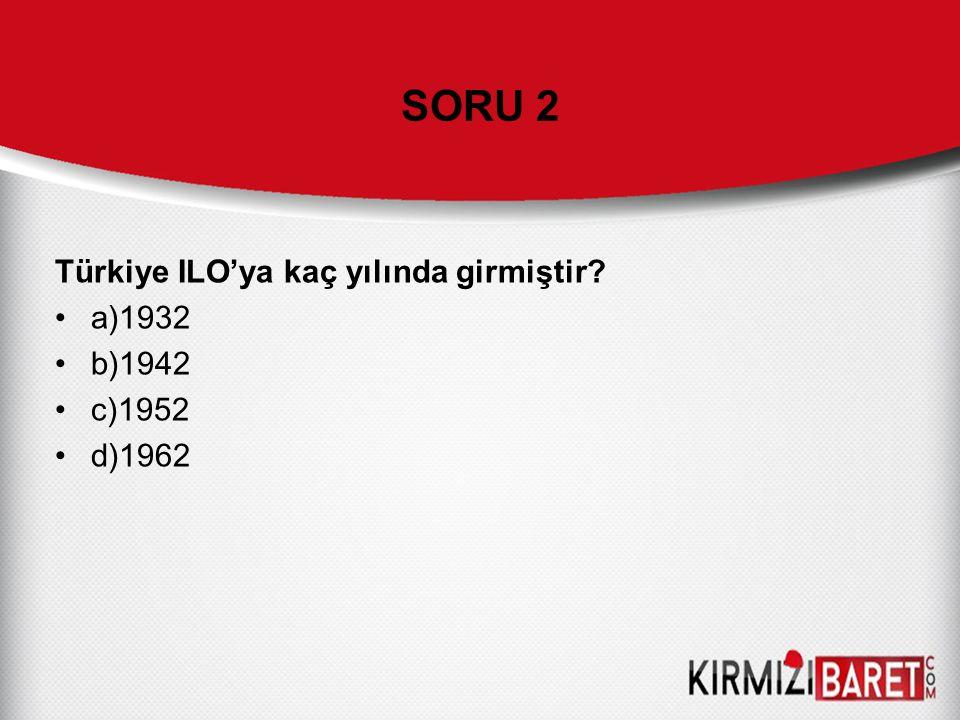 SORU 2 Türkiye ILO'ya kaç yılında girmiştir? a)1932 b)1942 c)1952 d)1962