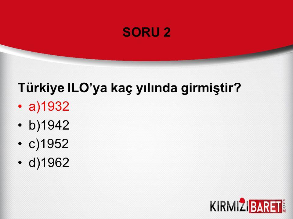 Türkiye ILO'ya kaç yılında girmiştir? a)1932 b)1942 c)1952 d)1962 SORU 2