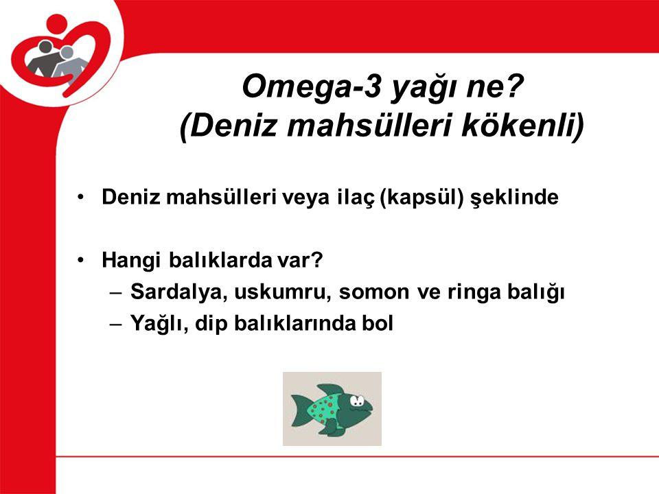 Omega-3 yağı ne? (Deniz mahsülleri kökenli) Deniz mahsülleri veya ilaç (kapsül) şeklinde Hangi balıklarda var? –Sardalya, uskumru, somon ve ringa balı