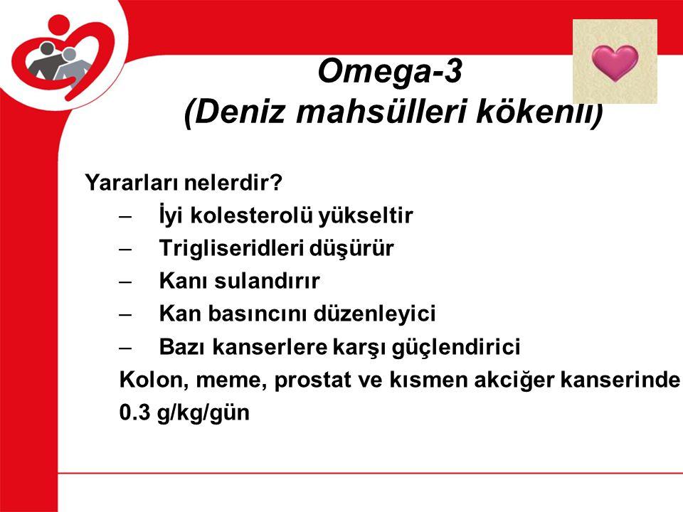 Omega-3 (Deniz mahsülleri kökenli) Yararları nelerdir? –İyi kolesterolü yükseltir –Trigliseridleri düşürür –Kanı sulandırır –Kan basıncını düzenleyici
