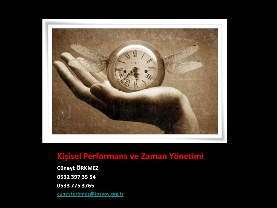Kişisel Performans ve Zaman Yönetimi Cüneyt ÖRKMEZ 0532 397 35 54 0533 775 3765 cuneytorkmez@tosyov.org.tr