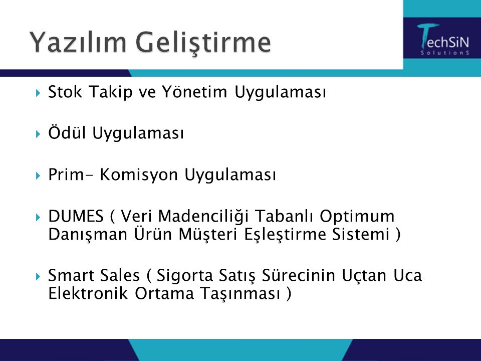  Stok Takip ve Yönetim Uygulaması  Ödül Uygulaması  Prim- Komisyon Uygulaması  DUMES ( Veri Madenciliği Tabanlı Optimum Danışman Ürün Müşteri Eşleştirme Sistemi )  Smart Sales ( Sigorta Satış Sürecinin Uçtan Uca Elektronik Ortama Taşınması )