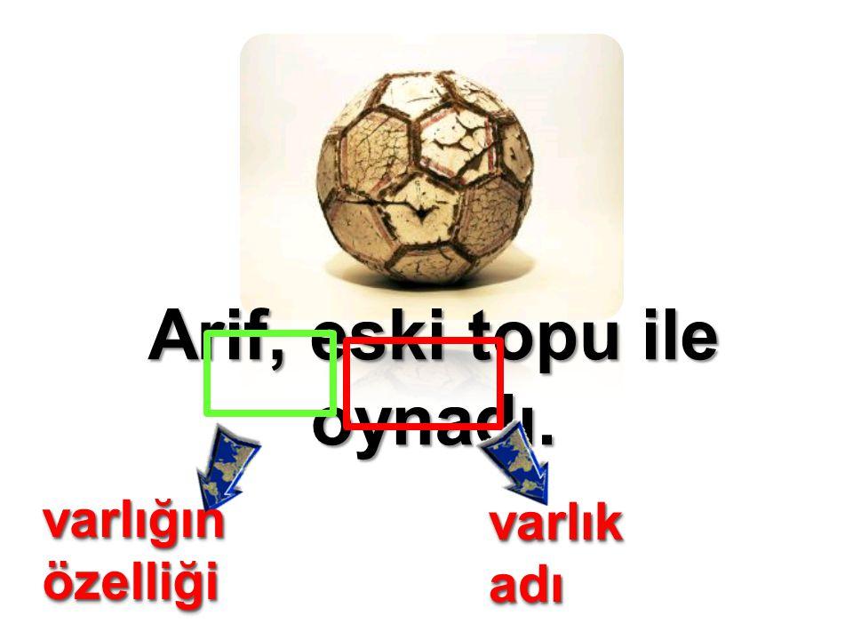 Arif, eski topu ile oynadı. varlık adı varlığın özelliği