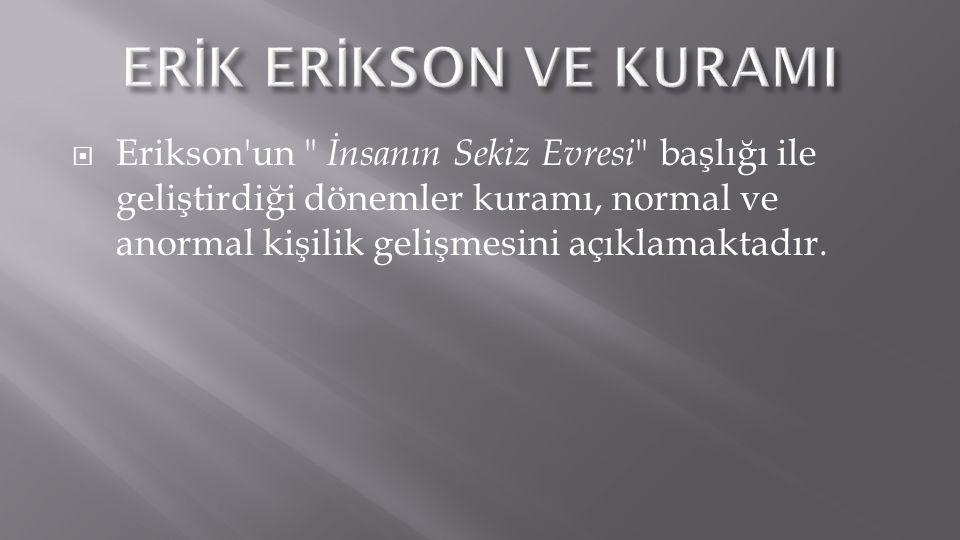  Erikson un İnsanın Sekiz Evresi başlığı ile geliştirdiği dönemler kuramı, normal ve anormal kişilik gelişmesini açıklamaktadır.