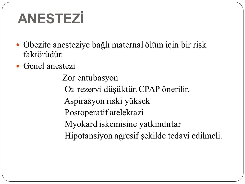 ANESTEZİ Obezite anesteziye bağlı maternal ölüm için bir risk faktörüdür. Genel anestezi Zor entubasyon O 2 rezervi düşüktür. CPAP önerilir. Aspirasyo