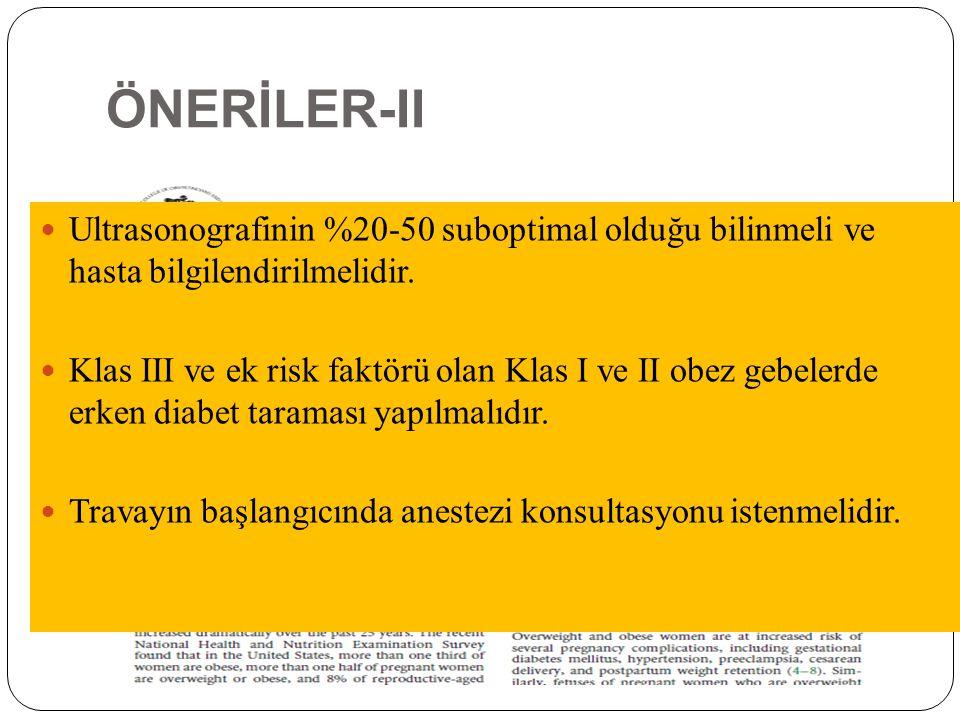 ÖNERİLER-II Ultrasonografinin %20-50 suboptimal olduğu bilinmeli ve hasta bilgilendirilmelidir. Klas III ve ek risk faktörü olan Klas I ve II obez geb