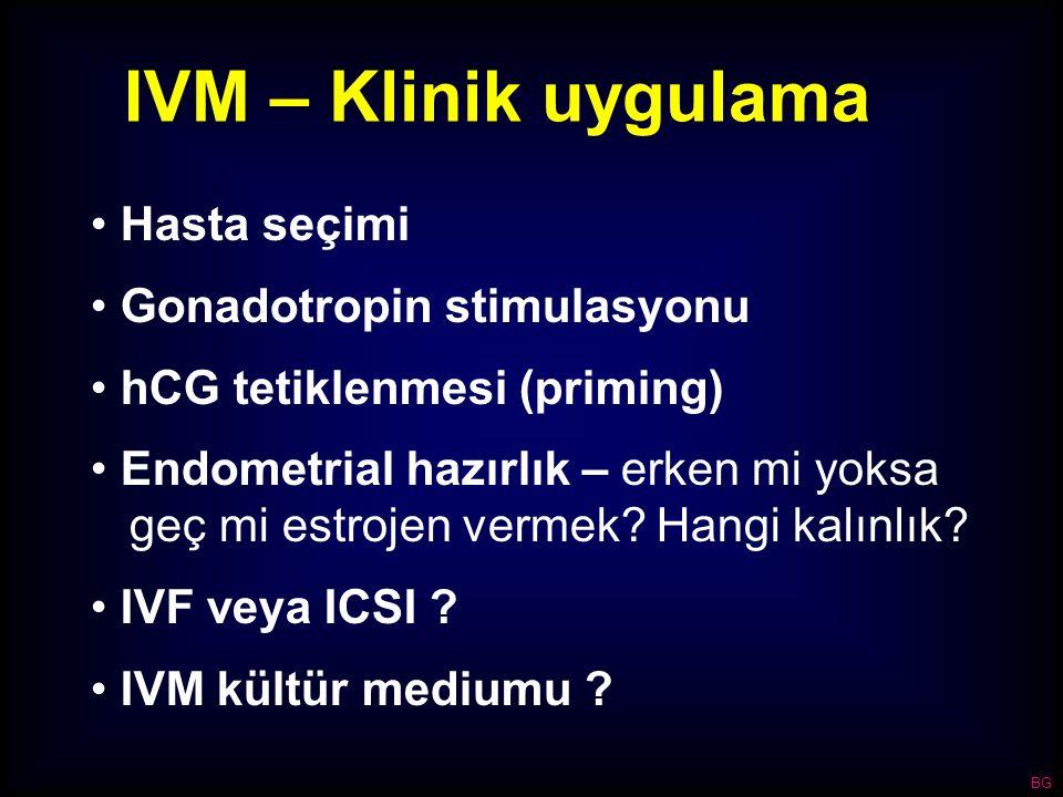 IVM – Klinik uygulama Hasta seçimi Gonadotropin stimulasyonu hCG tetiklenmesi (priming) Endometrial hazırlık – erken mi yoksa geç mi estrojen vermek?