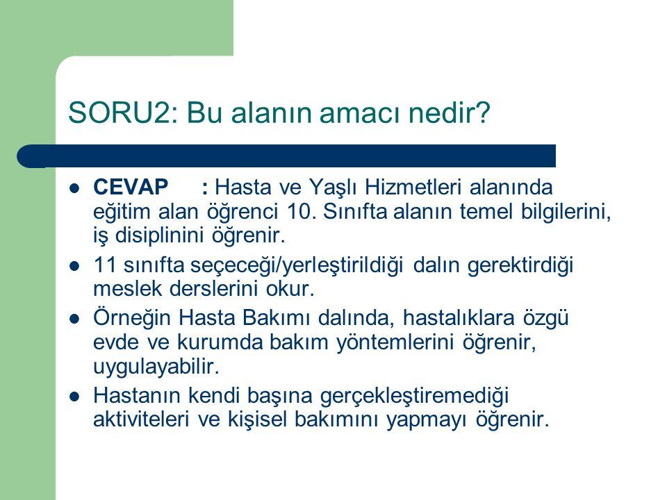 SORU2: Bu alanın amacı nedir? CEVAP: Hasta ve Yaşlı Hizmetleri alanında eğitim alan öğrenci 10. Sınıfta alanın temel bilgilerini, iş disiplinini öğren
