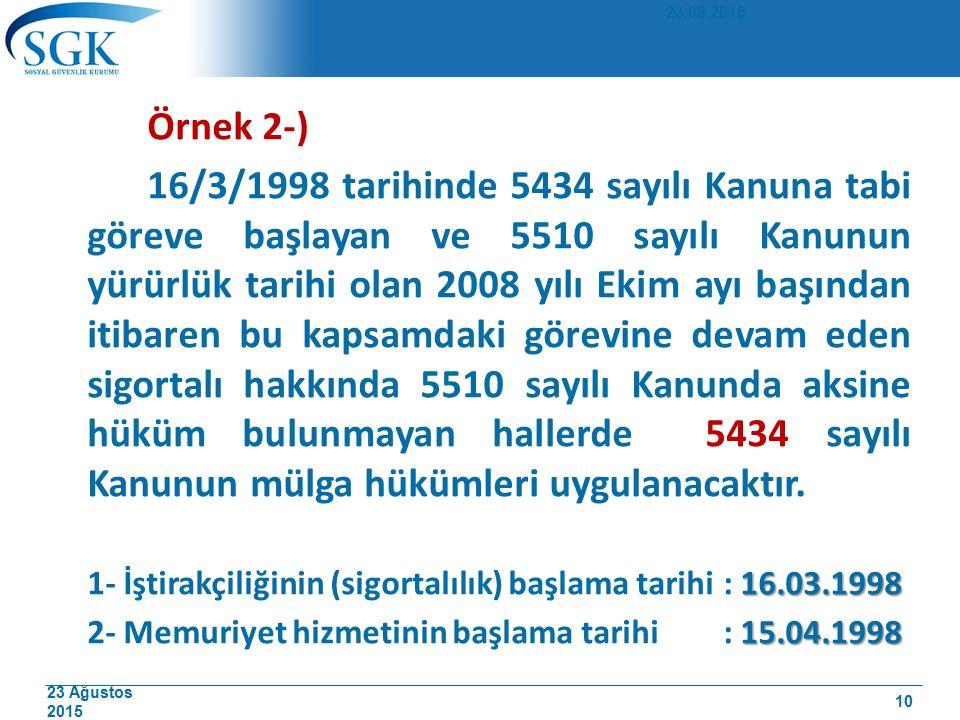 23 Ağustos 2015 Örnek 2-) 16/3/1998 tarihinde 5434 sayılı Kanuna tabi göreve başlayan ve 5510 sayılı Kanunun yürürlük tarihi olan 2008 yılı Ekim ayı b